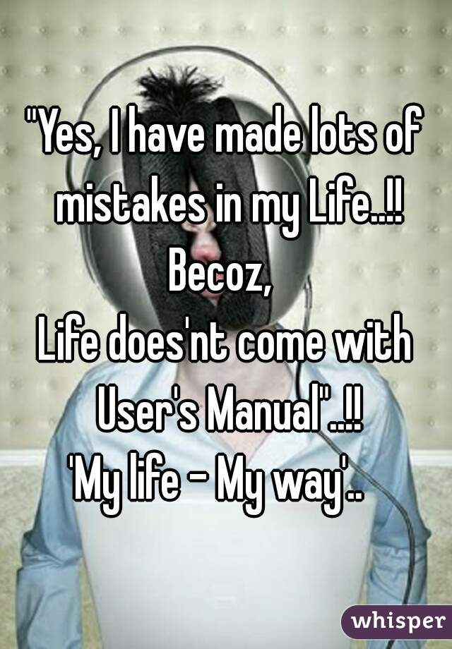 """Yes, I have made lots of mistakes in my Life..!! Becoz,  Life does'nt come with User's Manual""..!!  'My life - My way'.."