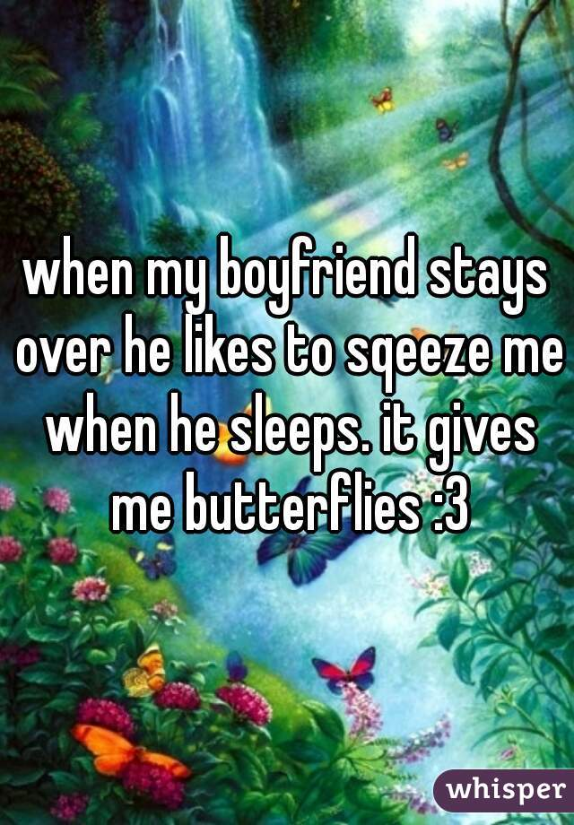 when my boyfriend stays over he likes to sqeeze me when he sleeps. it gives me butterflies :3