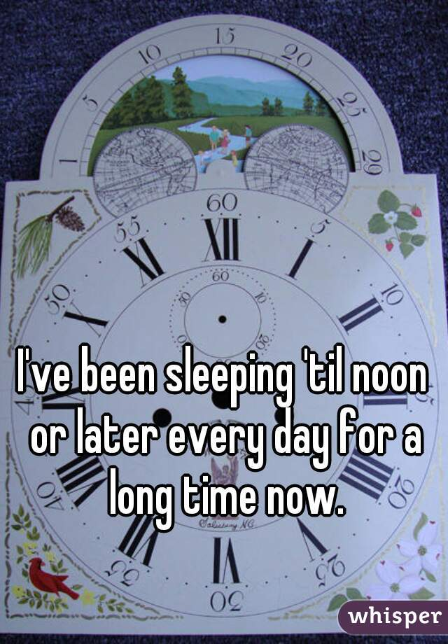 I've been sleeping 'til noon or later every day for a long time now.