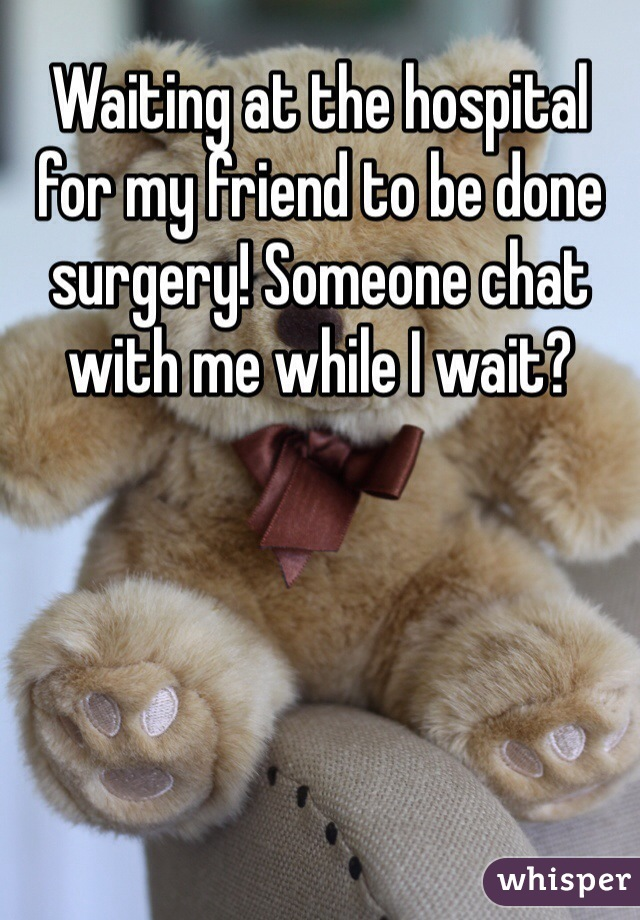 Waiting at the hospital for my friend to be done surgery! Someone chat with me while I wait?