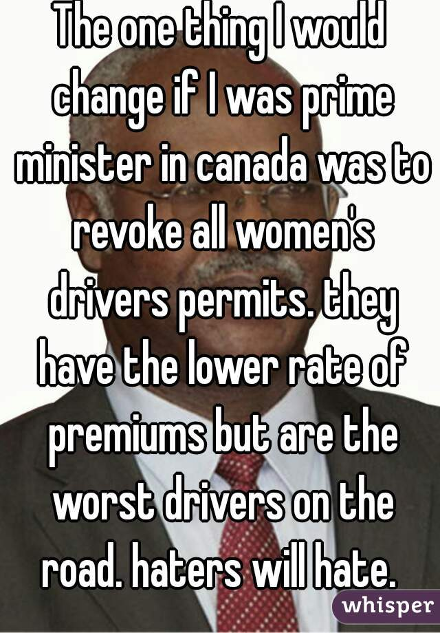 The one thing I would change if I was prime minister in canada was to revoke all women's drivers permits. they have the lower rate of premiums but are the worst drivers on the road. haters will hate.