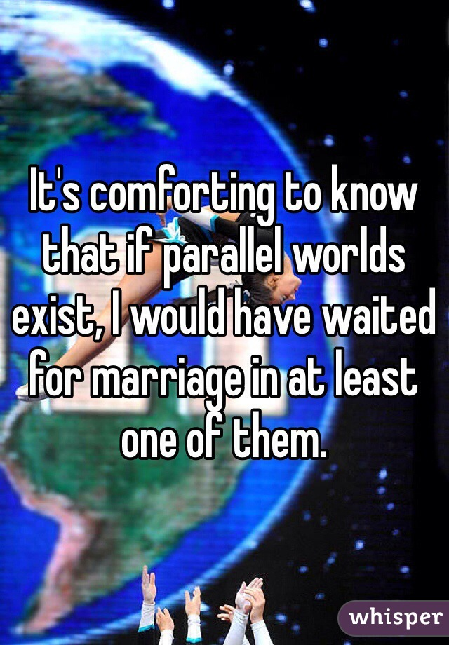 It's comforting to know that if parallel worlds exist, I would have waited for marriage in at least one of them.