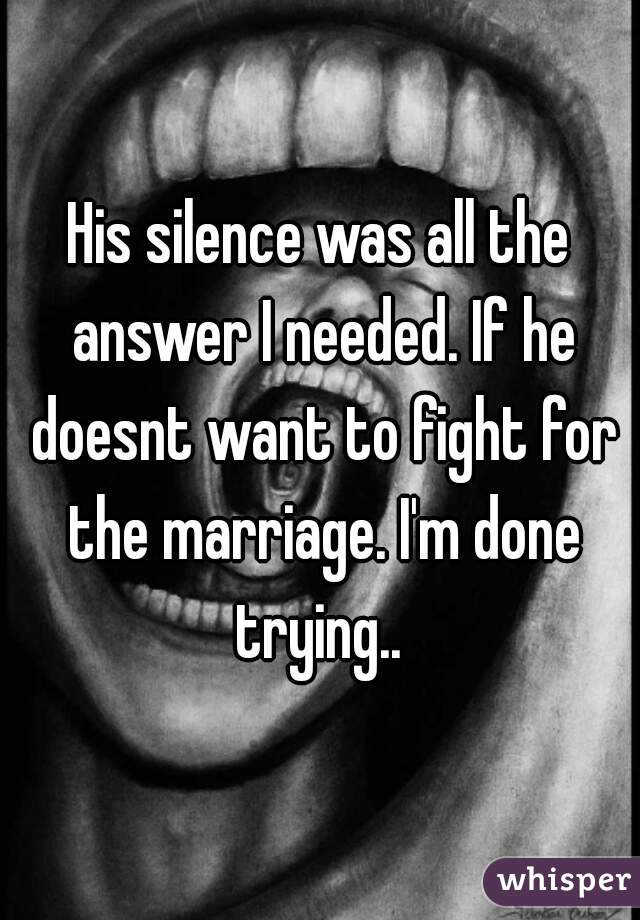 His silence was all the answer I needed. If he doesnt want to fight for the marriage. I'm done trying..