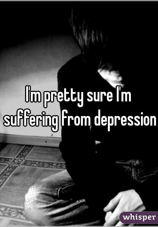 I'm pretty sure I'm suffering from depression