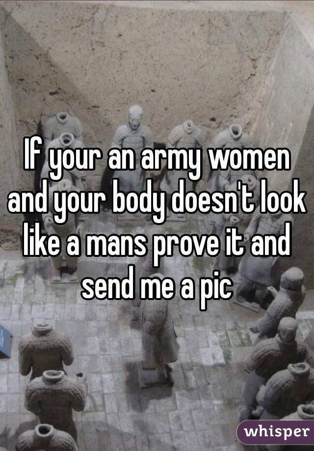 If your an army women and your body doesn't look like a mans prove it and send me a pic