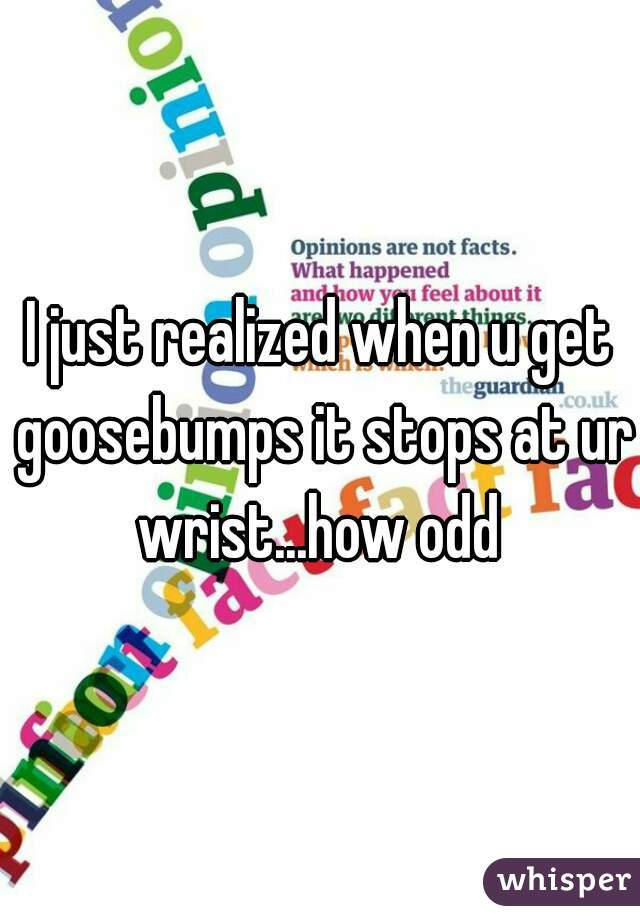 I just realized when u get goosebumps it stops at ur wrist...how odd