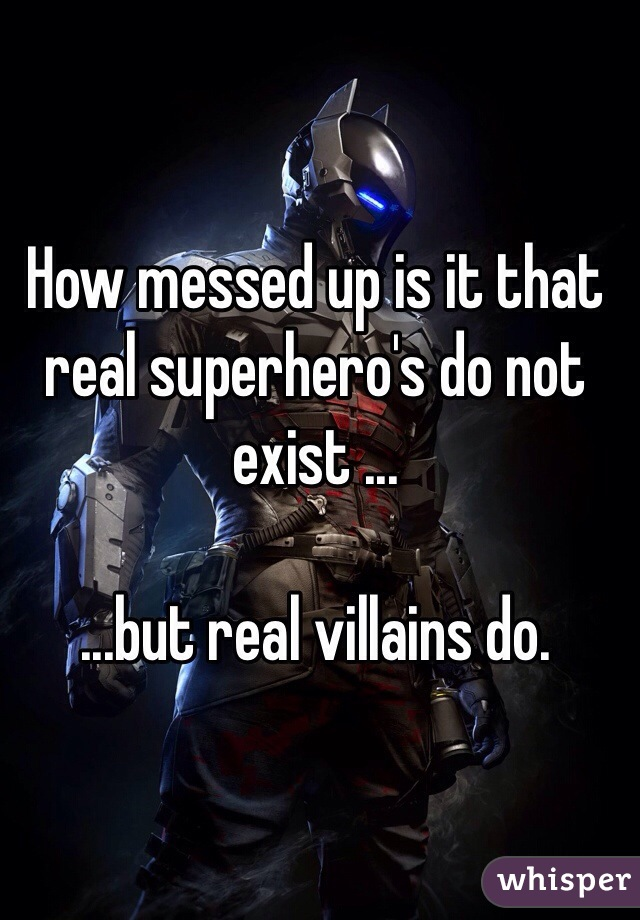 How messed up is it that real superhero's do not exist ...  ...but real villains do.