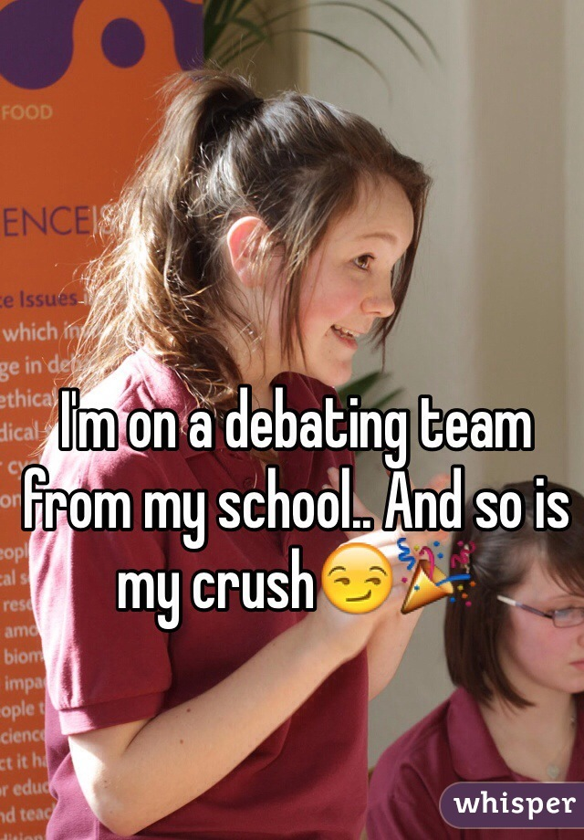 I'm on a debating team from my school.. And so is my crush😏🎉