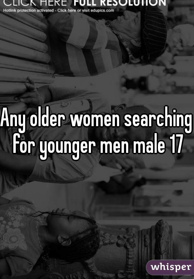 Any older women searching for younger men male 17