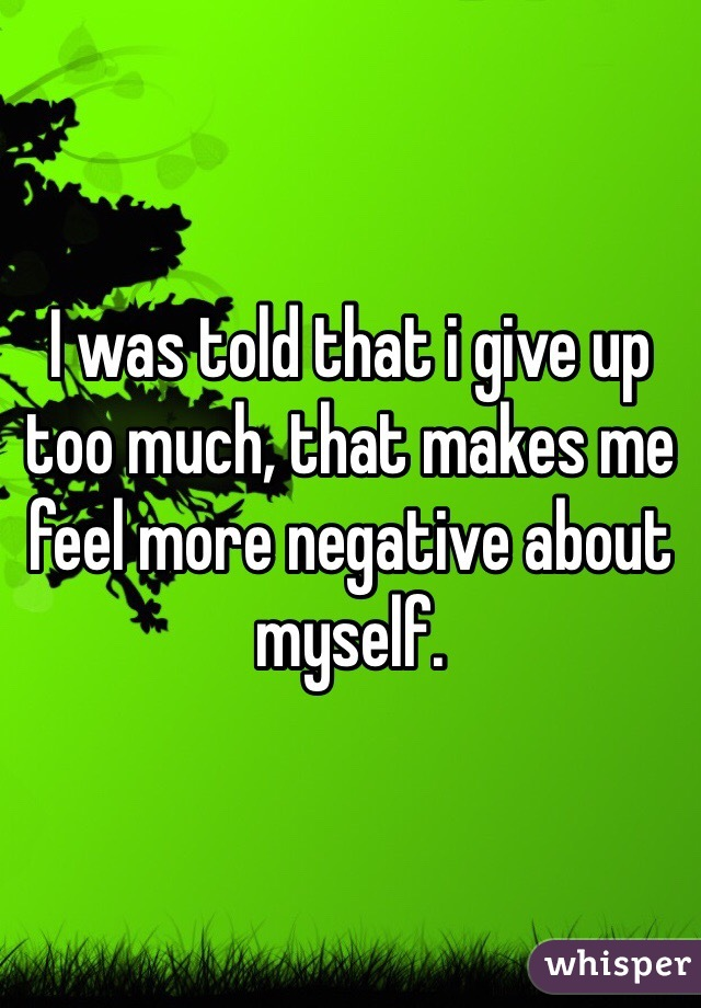 I was told that i give up too much, that makes me feel more negative about myself.