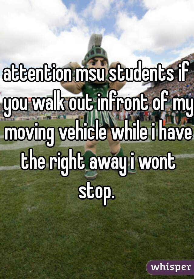 attention msu students if you walk out infront of my moving vehicle while i have the right away i wont stop.