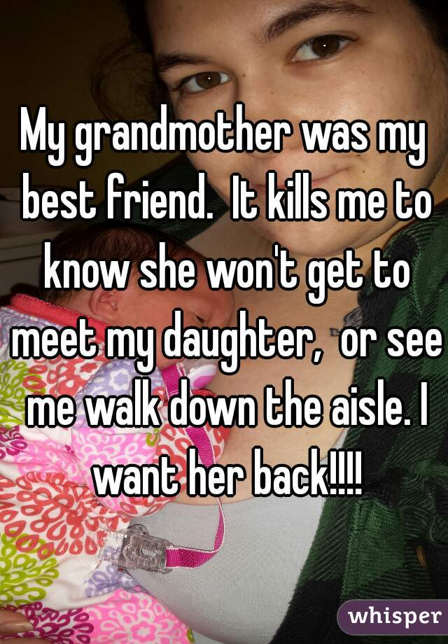 My grandmother was my best friend.  It kills me to know she won't get to meet my daughter,  or see me walk down the aisle. I want her back!!!!