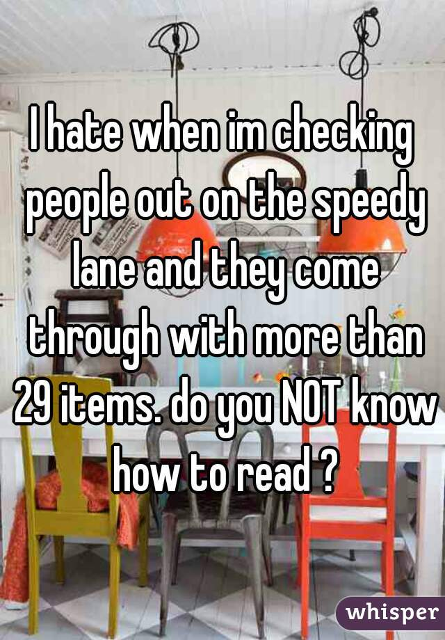 I hate when im checking people out on the speedy lane and they come through with more than 29 items. do you NOT know how to read ?
