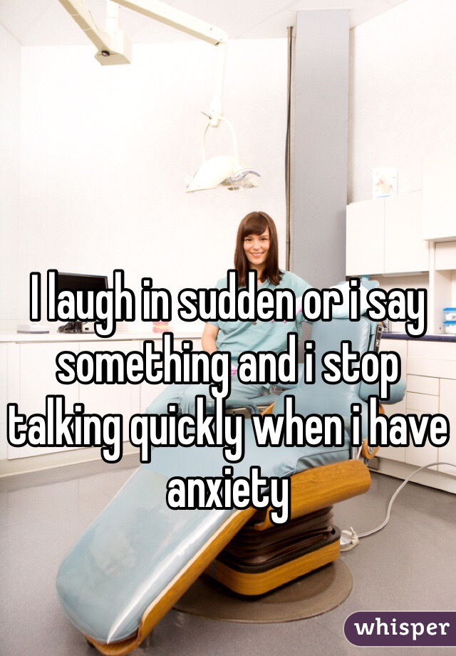 I laugh in sudden or i say something and i stop talking quickly when i have anxiety