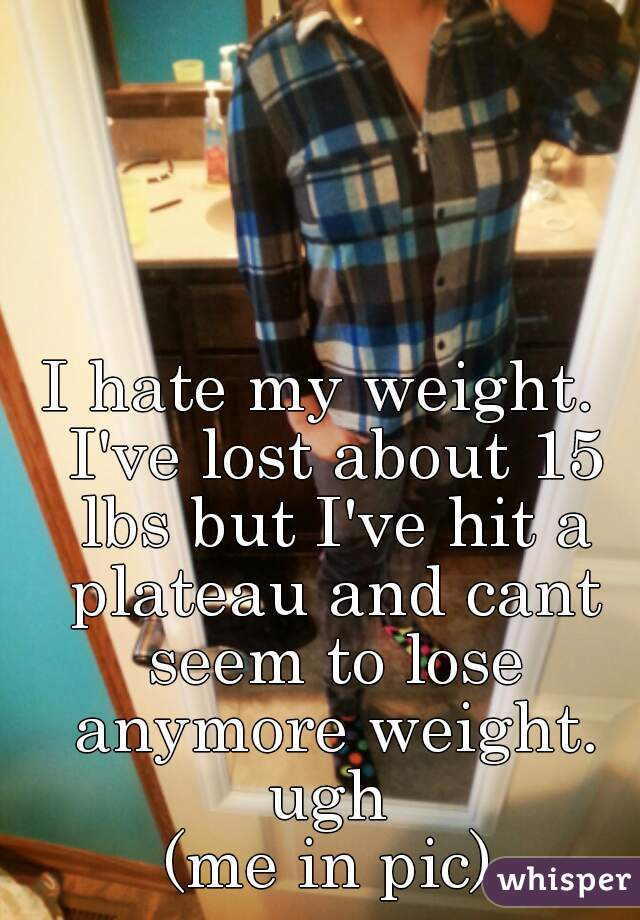 I hate my weight.  I've lost about 15 lbs but I've hit a plateau and cant seem to lose anymore weight. ugh  (me in pic)