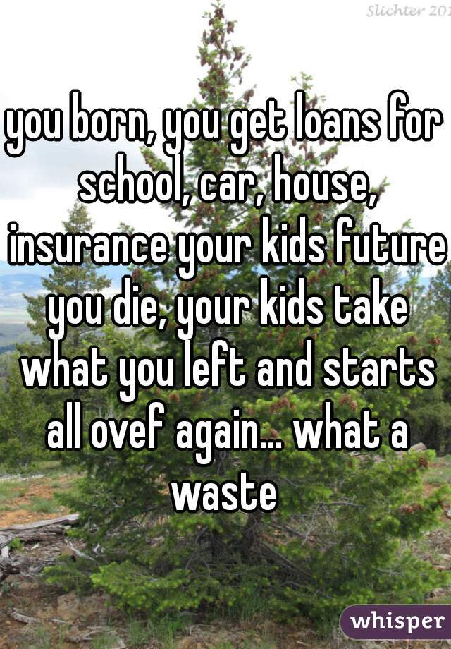 you born, you get loans for school, car, house, insurance your kids future you die, your kids take what you left and starts all ovef again... what a waste