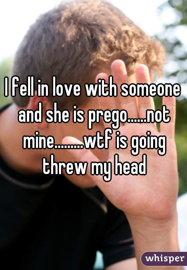 I fell in love with someone and she is prego......not mine.........wtf is going threw my head