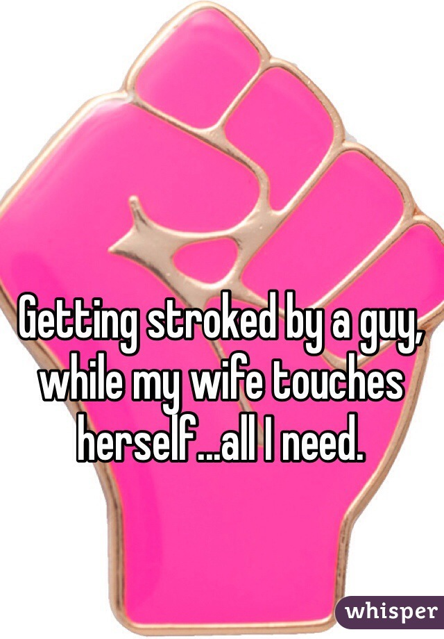 Getting stroked by a guy, while my wife touches herself...all I need.