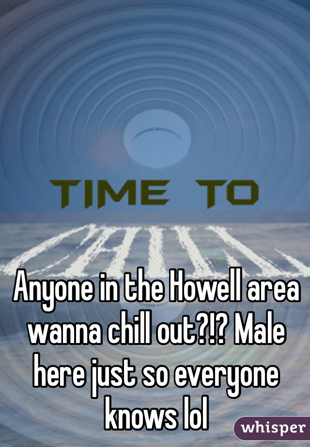 Anyone in the Howell area wanna chill out?!? Male here just so everyone knows lol