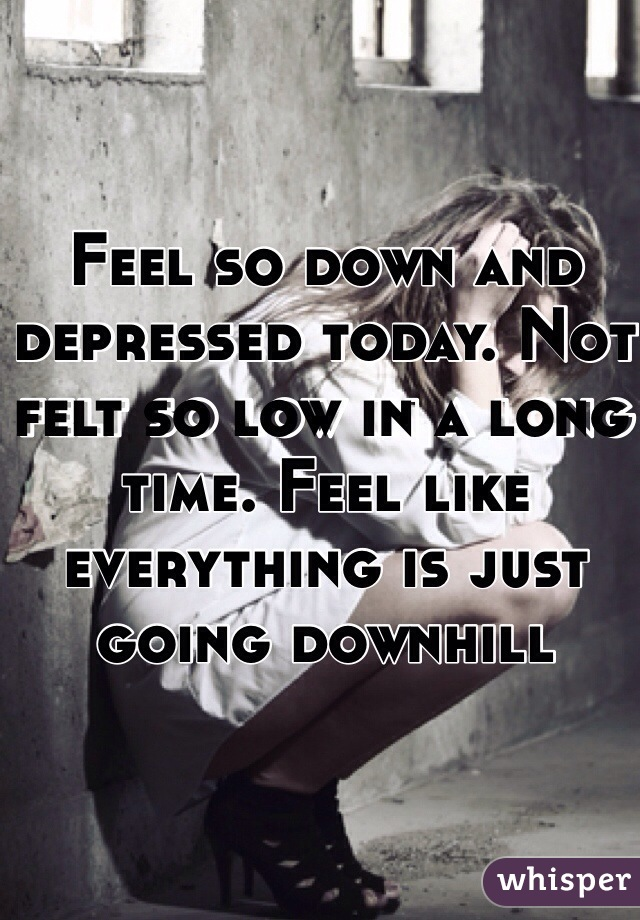 Feel so down and depressed today. Not felt so low in a long time. Feel like everything is just going downhill
