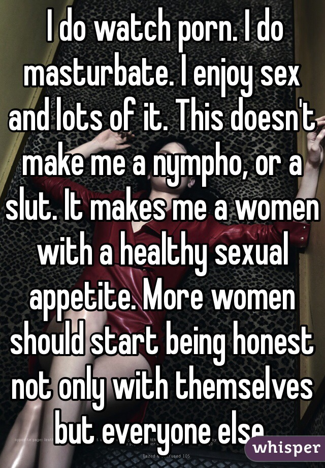 I do watch porn. I do masturbate. I enjoy sex and lots of it. This doesn't make me a nympho, or a slut. It makes me a women with a healthy sexual appetite. More women should start being honest not only with themselves but everyone else.
