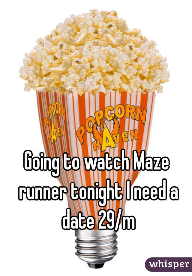 Going to watch Maze runner tonight I need a date 29/m