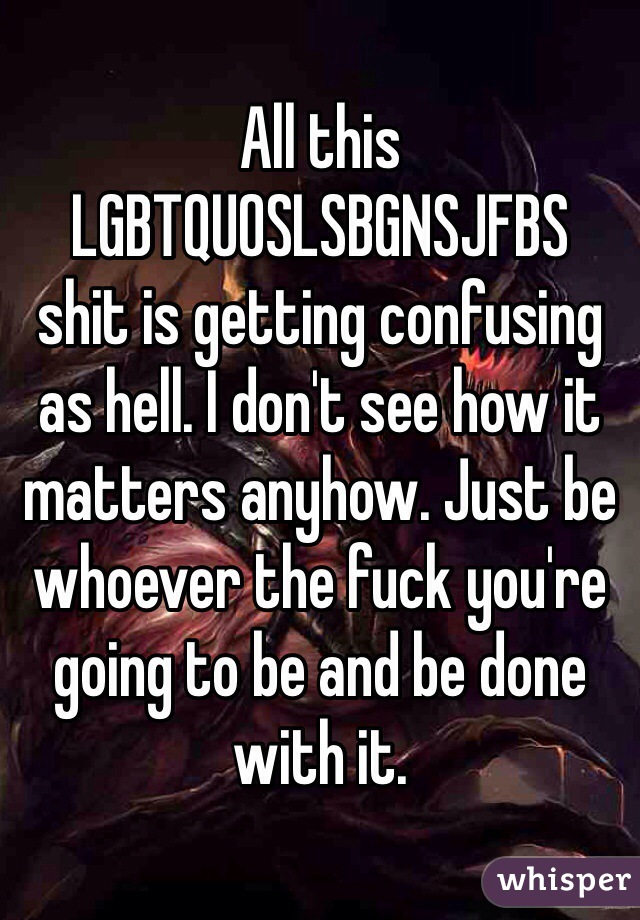 All this LGBTQUOSLSBGNSJFBS shit is getting confusing as hell. I don't see how it matters anyhow. Just be whoever the fuck you're going to be and be done with it.