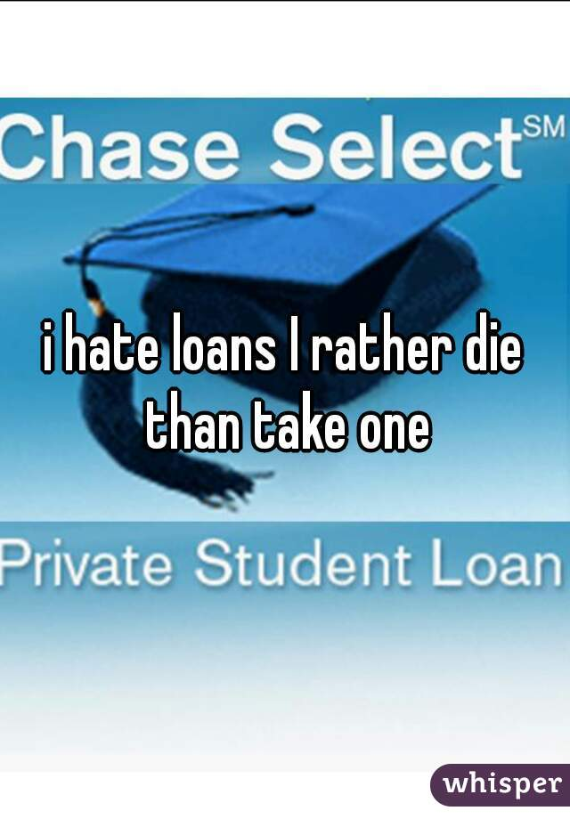 i hate loans I rather die than take one