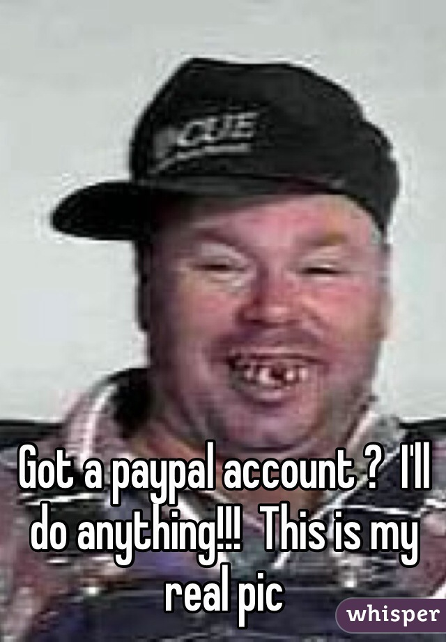 Got a paypal account ?  I'll do anything!!!  This is my real pic