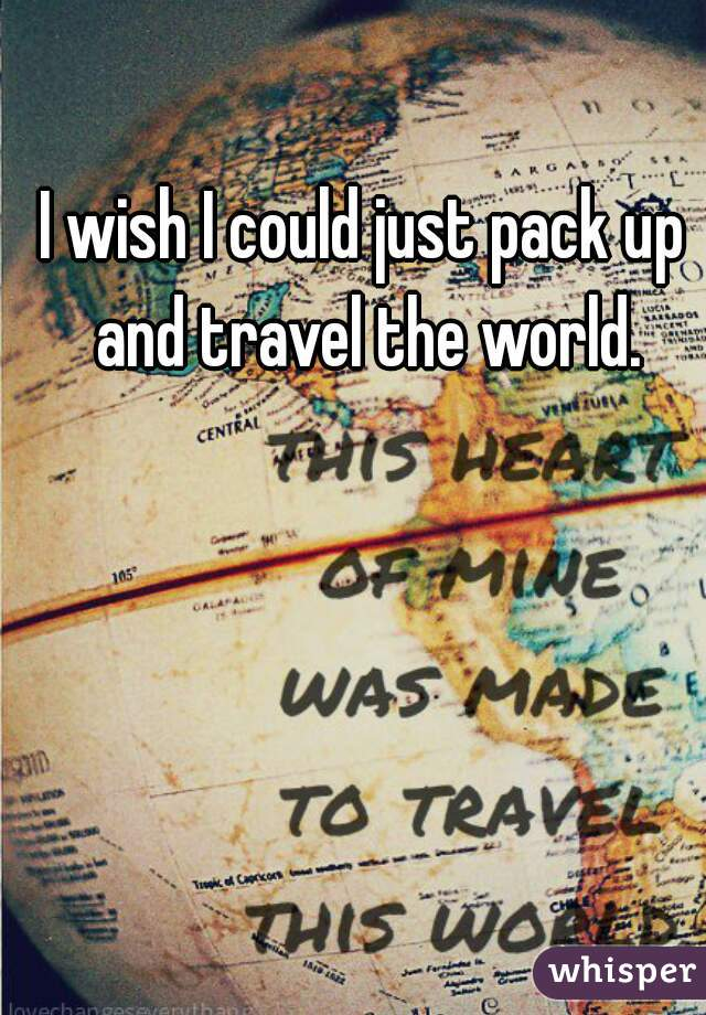 I wish I could just pack up and travel the world.