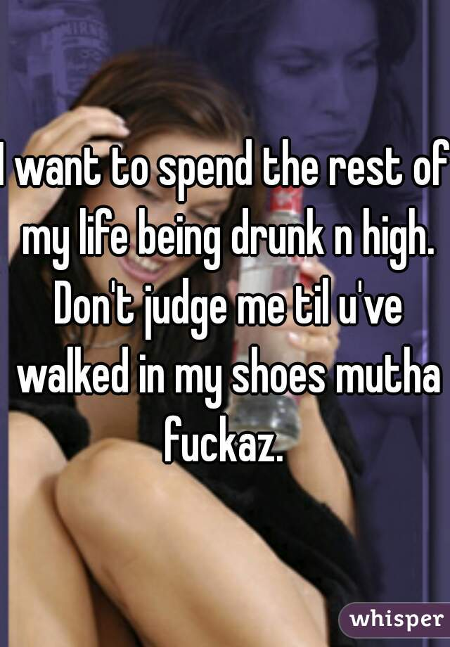 I want to spend the rest of my life being drunk n high. Don't judge me til u've walked in my shoes mutha fuckaz.