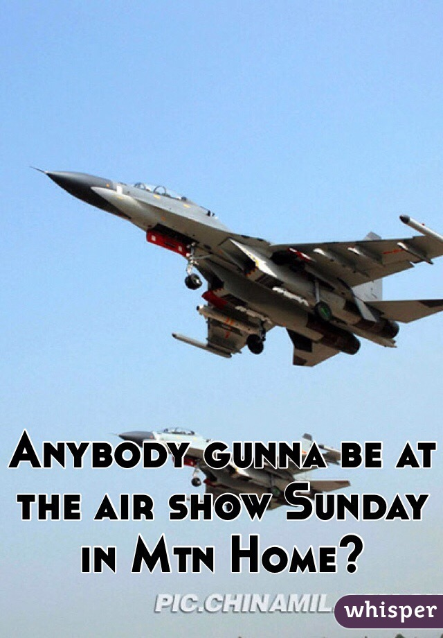 Anybody gunna be at the air show Sunday in Mtn Home?