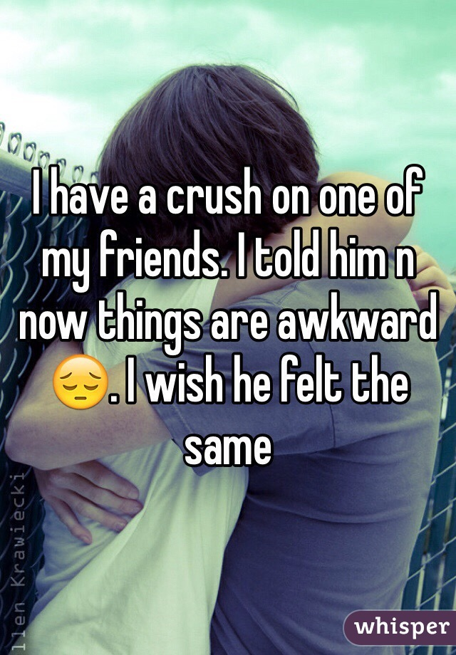 I have a crush on one of my friends. I told him n now things are awkward 😔. I wish he felt the same