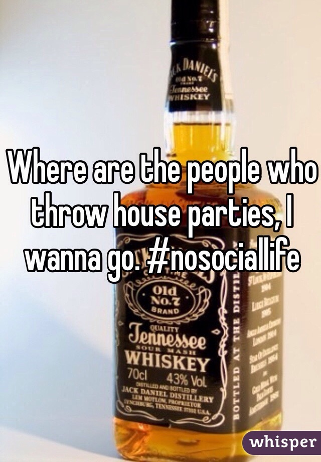 Where are the people who throw house parties, I wanna go. #nosociallife