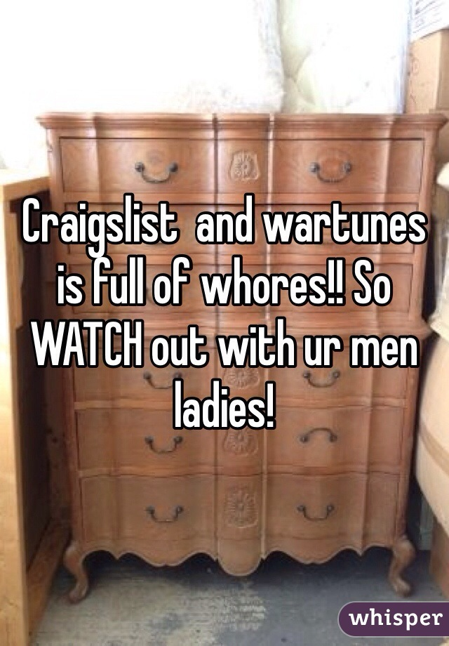 Craigslist  and wartunes is full of whores!! So WATCH out with ur men ladies!