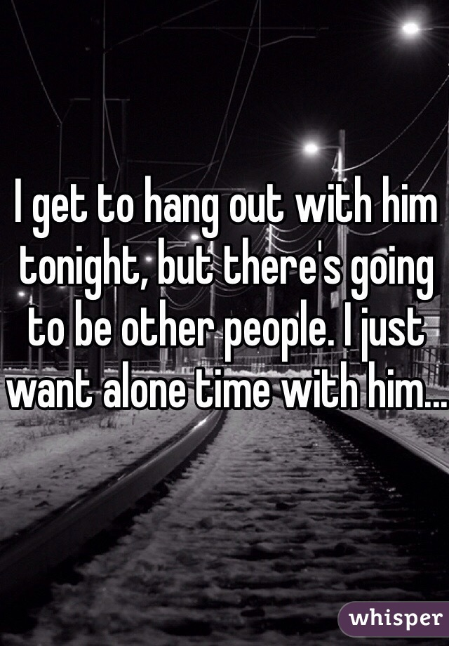 I get to hang out with him tonight, but there's going to be other people. I just want alone time with him...