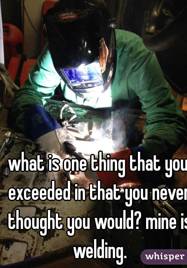 what is one thing that you exceeded in that you never thought you would? mine is welding.