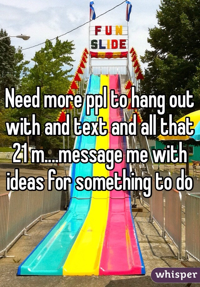 Need more ppl to hang out with and text and all that 21 m....message me with ideas for something to do