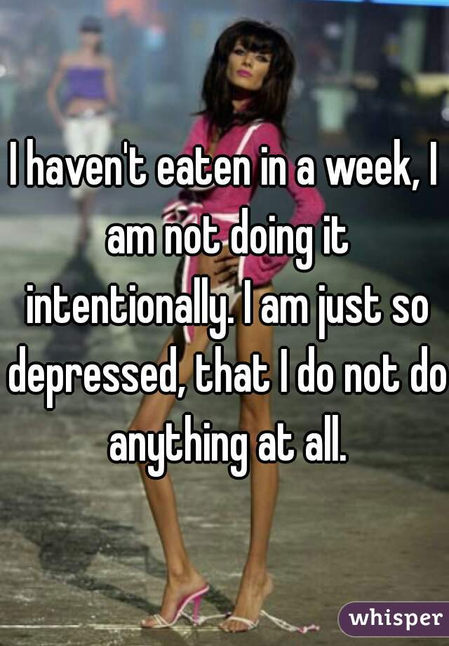 I haven't eaten in a week, I am not doing it intentionally. I am just so depressed, that I do not do anything at all.