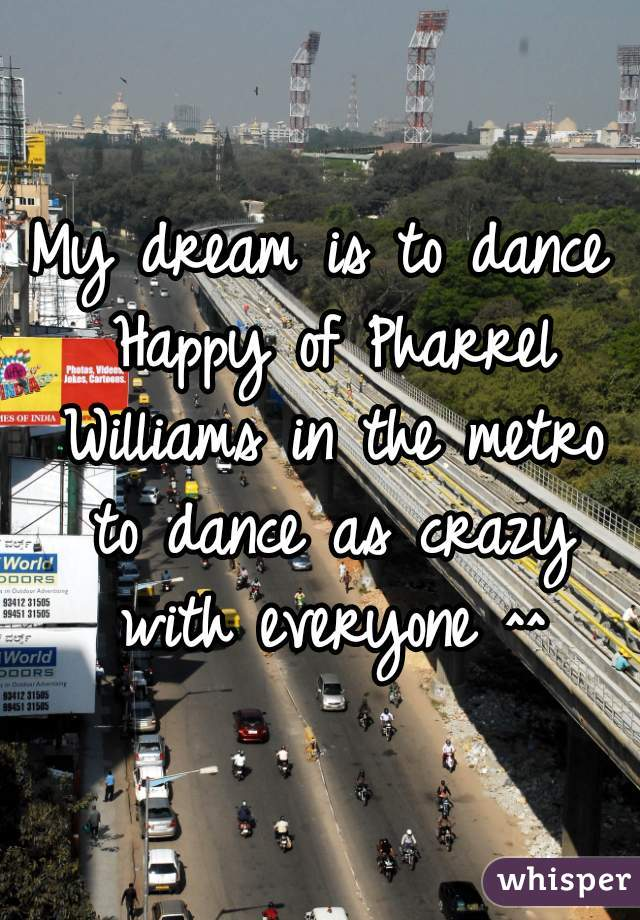 My dream is to dance Happy of Pharrel Williams in the metro to dance as crazy with everyone ^^