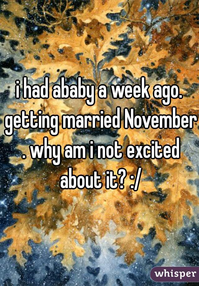 i had ababy a week ago. getting married November . why am i not excited about it? :/