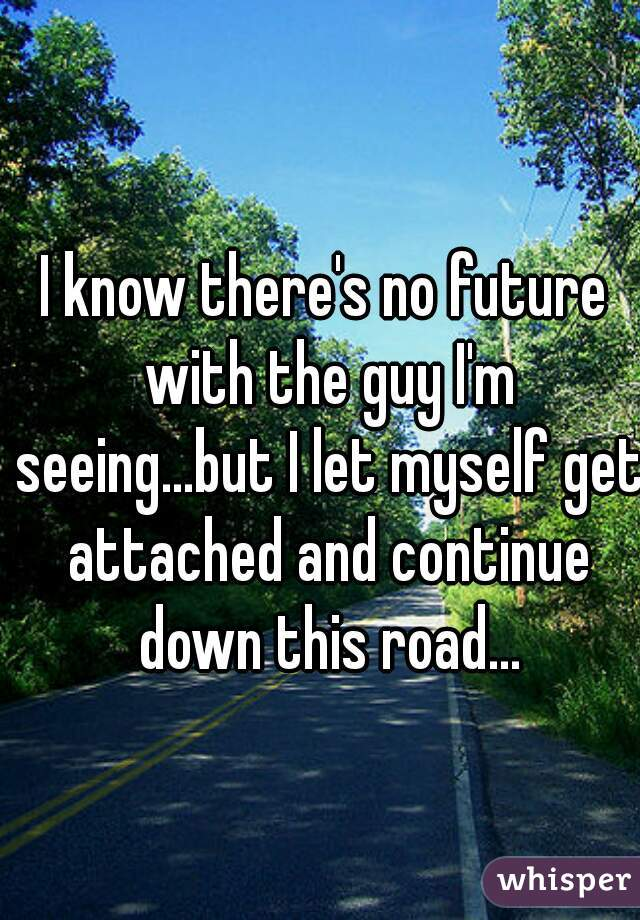 I know there's no future with the guy I'm seeing...but I let myself get attached and continue down this road...