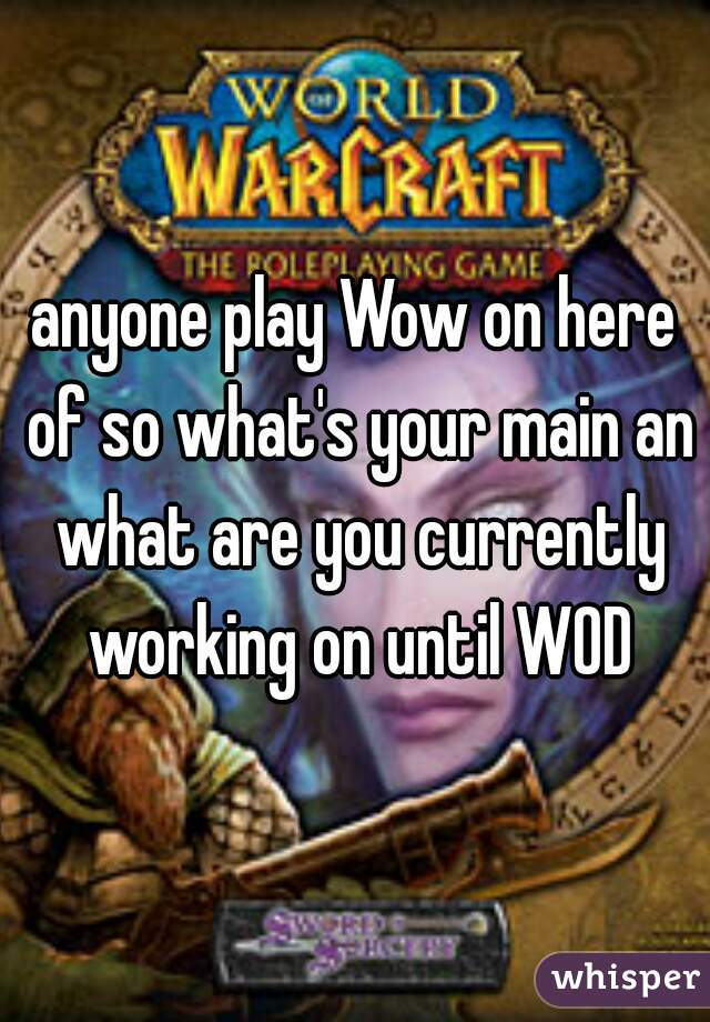 anyone play Wow on here of so what's your main an what are you currently working on until WOD