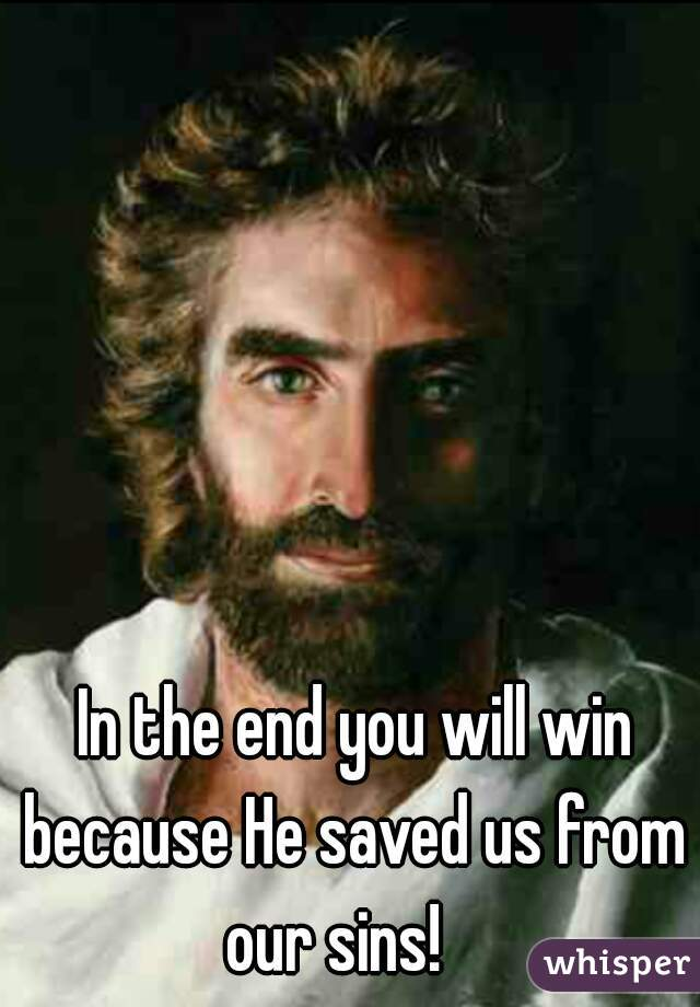 In the end you will win because He saved us from our sins!