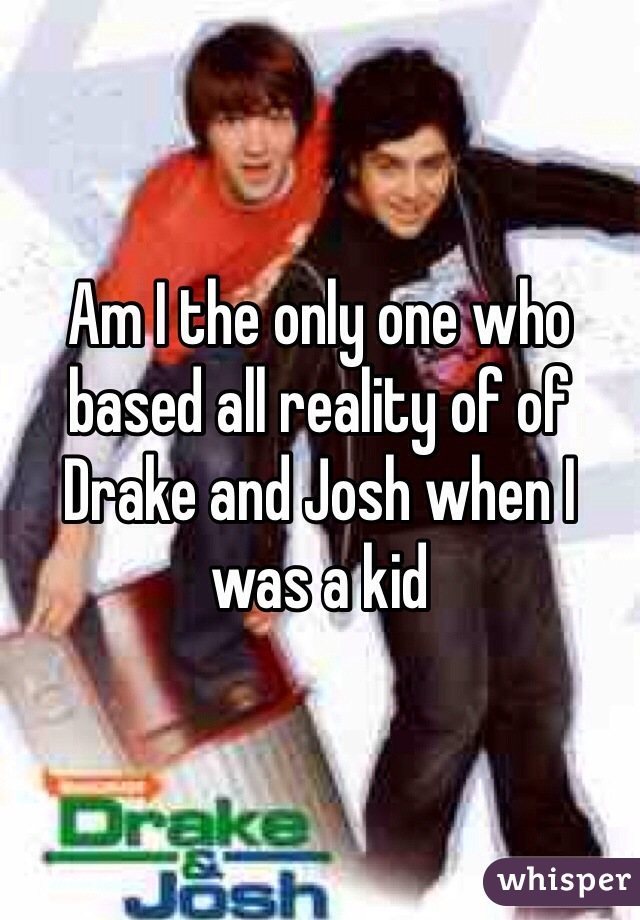 Am I the only one who based all reality of of Drake and Josh when I was a kid