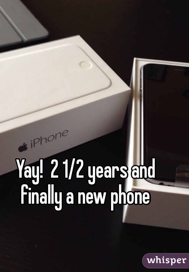 Yay!  2 1/2 years and finally a new phone