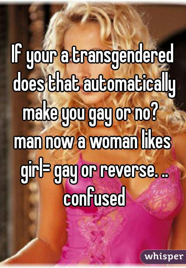 If your a transgendered does that automatically make you gay or no?   man now a woman likes girl= gay or reverse. .. confused