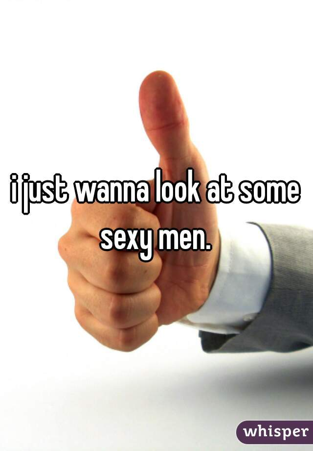 i just wanna look at some sexy men.