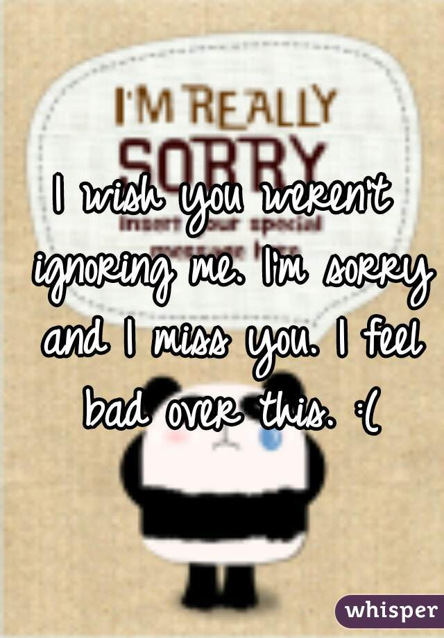 I wish you weren't ignoring me. I'm sorry and I miss you. I feel bad over this. :(
