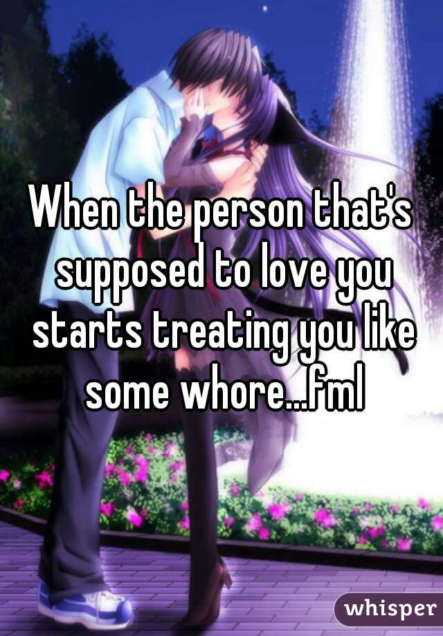 When the person that's supposed to love you starts treating you like some whore...fml